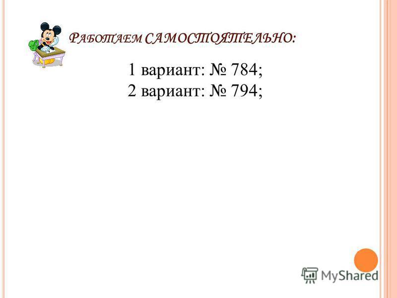 Р АБОТАЕМ САМОСТОЯТЕЛЬНО : 1 вариант: 784; 2 вариант: 794;