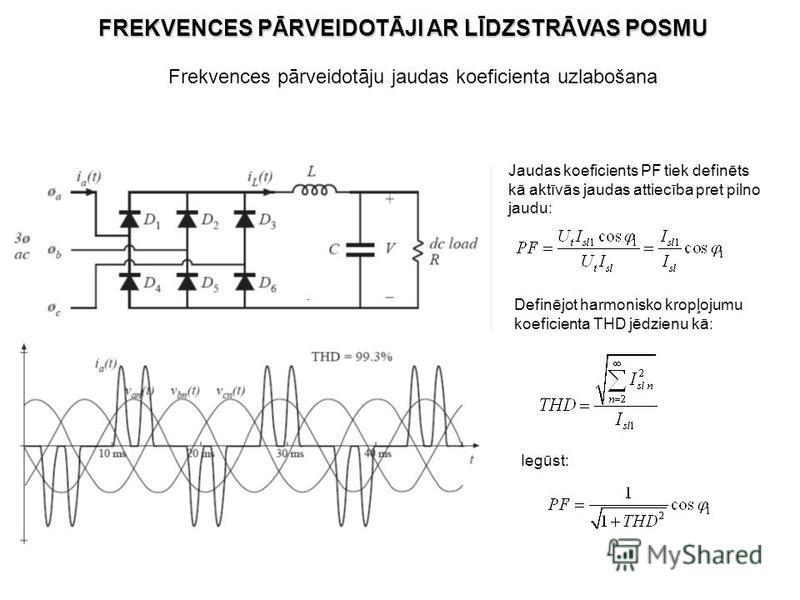 Frekvences pārveidotāju jaudas koeficienta uzlabošana. Jaudas koeficients PF tiek definēts kā aktīvās jaudas attiecība pret pilno jaudu: Definējot harmonisko kropļojumu koeficienta THD jēdzienu kā: Iegūst: FREKVENCES PĀRVEIDOTĀJI AR LĪDZSTRĀVAS POSMU