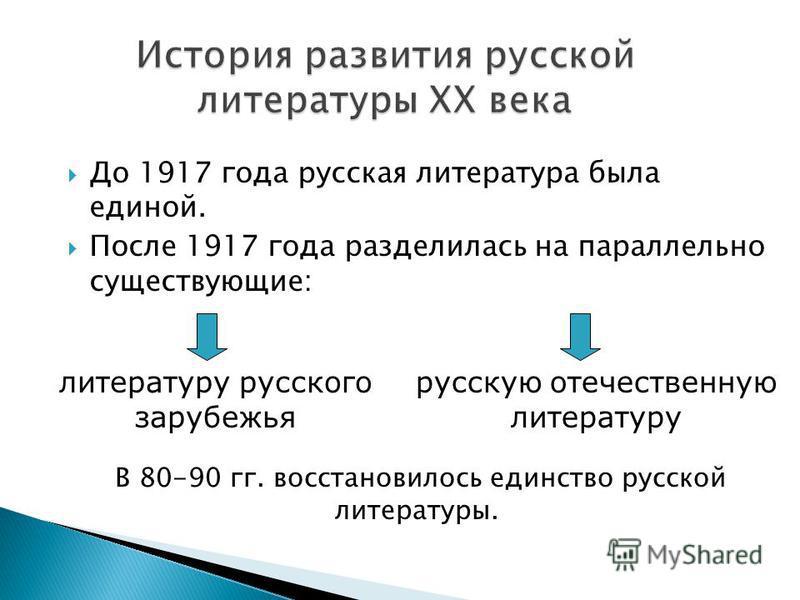 До 1917 года русская литература была единой. После 1917 года разделилась на параллельно существующие: литературу русского зарубежья русскую отечественную литературу В 80-90 гг. восстановилось единство русской литературы.
