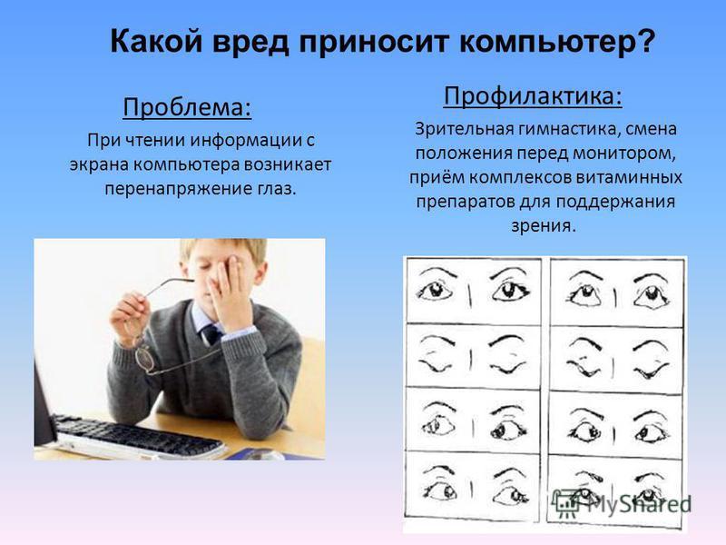 Проблема: При чтении информации с экрана компьютера возникает перенапряжение глаз. Профилактика: Зрительная гимнастика, смена положения перед монитором, приём комплексов витаминных препаратов для поддержания зрения. Какой вред приносит компьютер?