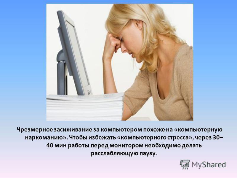 Чрезмерное засаживание за компьютером похоже на «компьютерную наркоманию». Чтобы избежать «компьютерного стресса», через 30– 40 мин работы перед монитором необходимо делать расслабляющую паузу.