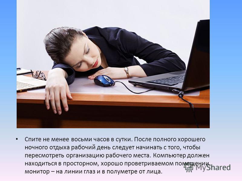 Спите не менее восьми часов в сутки. После полного хорошего ночного отдыха рабочий день следует начинать с того, чтобы пересмотреть организацию рабочего места. Компьютер должен находиться в просторном, хорошо проветриваемом помещении, монитор – на ли
