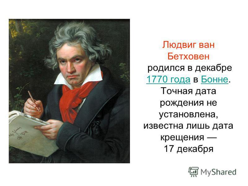 Людвиг ван Бетховен родился в декабре 1770 года в Бонне. 1770 года Бонне Точная дата рождения не установлена, известна лишь дата крещения 17 декабря