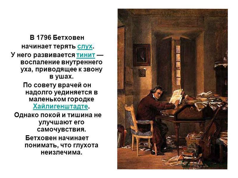В 1796 Бетховен начинает терять слух.слух У него развивается тинит воспаление внутреннего уха, приводящее к звону в ушах.тинит По совету врачей он надолго уединяется в маленьком городке Хайлигенштадте. Хайлигенштадте Однако покой и тишина не улучшают