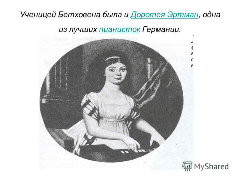 Ученицей Бетховена была и Доротея Эртман, одна из лучших пианисток Германии.Доротея Эртманпианисток