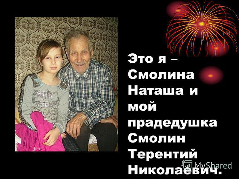 Это я – Смолина Наташа и мой прадедушка Смолин Терентий Николаевич.