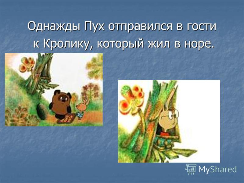Однажды Пух отправился в гости к Кролику, который жил в норе. к Кролику, который жил в норе.