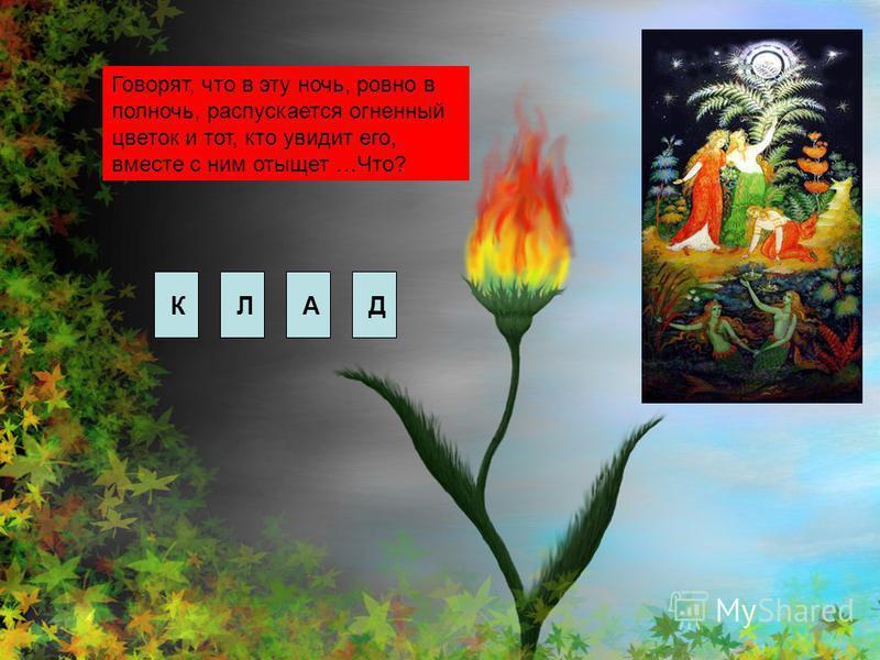 Говорят, что в эту ночь, ровно в полночь, распускается огненный цветок и тот, кто увидит его, вместе с ним отыщет …Что? КЛАД