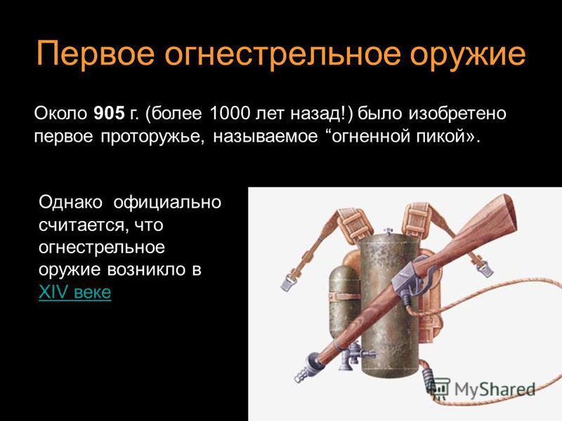Первое огнестрельное оружие Однако официально считается, что огнестрельное оружие возникло в XIV веке XIV веке Около 905 г. (более 1000 лет назад!) было изобретено первое про то ружье, называемое огненной пикой».