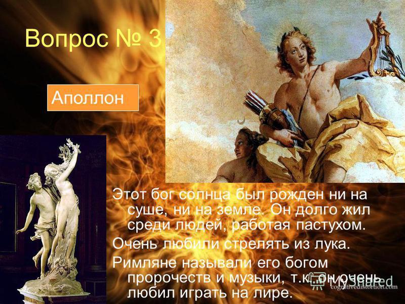 Вопрос 3 Этот бог солнца был рожден ни на суше, ни на земле. Он долго жил среди людей, работая пастухом. Очень любили стрелять из лука. Римляне называли его богом пророчеств и музыки, т.к. он очень любил играть на лире. Аполлон