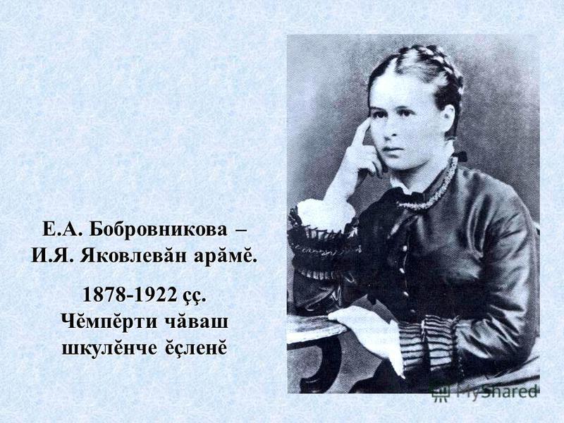 Е.А. Бобровникова – И.Я. Яковлевăн арăмĕ. 1878-1922 çç. Чĕмпĕрти чăваш шкулĕнче ĕçленĕ
