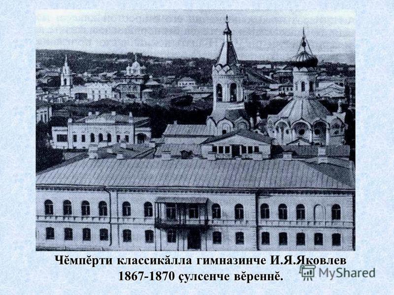 Чĕмпĕрти классикăлла гимназинче И.Я.Яковлев 1867-1870 çулсенче вĕреннĕ.