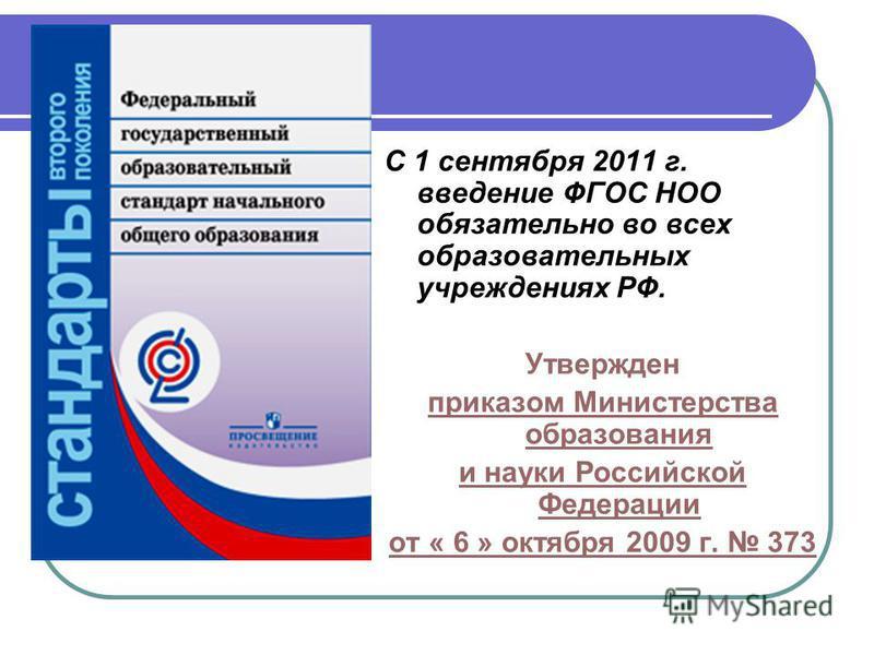 С 1 сентября 2011 г. введение ФГОС НОО обязательно во всех образовательных учреждениях РФ. Утвержден приказом Министерства образования и науки Российской Федерации от « 6 » октября 2009 г. 373