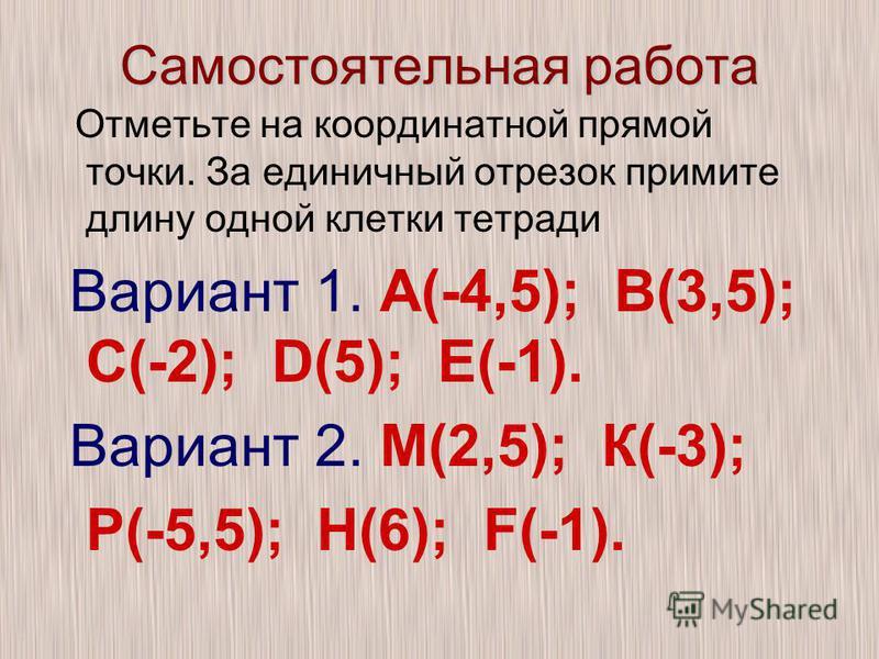 Самостоятельная работа Отметьте на координатной прямой точки. За единичный отрезок примите длину одной клетки тетради Вариант 1. А(-4,5); В(3,5); С(-2); D(5); Е(-1). Вариант 2. М(2,5); К(-3); Р(-5,5); Н(6); F(-1).