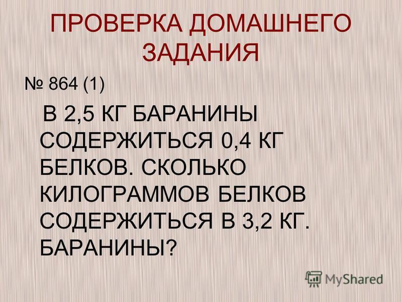 ПРОВЕРКА ДОМАШНЕГО ЗАДАНИЯ 864 (1) В 2,5 КГ БАРАНИНЫ СОДЕРЖИТЬСЯ 0,4 КГ БЕЛКОВ. СКОЛЬКО КИЛОГРАММОВ БЕЛКОВ СОДЕРЖИТЬСЯ В 3,2 КГ. БАРАНИНЫ?