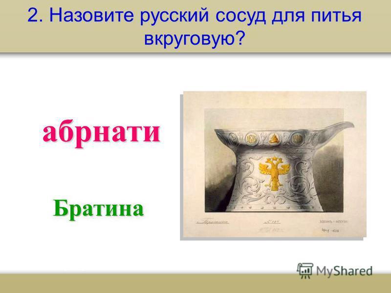 2. Назовите русский сосуд для питья вкруговую? абрнати Братина