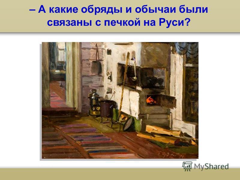 – А какие обряды и обычаи были связаны с печкой на Руси?