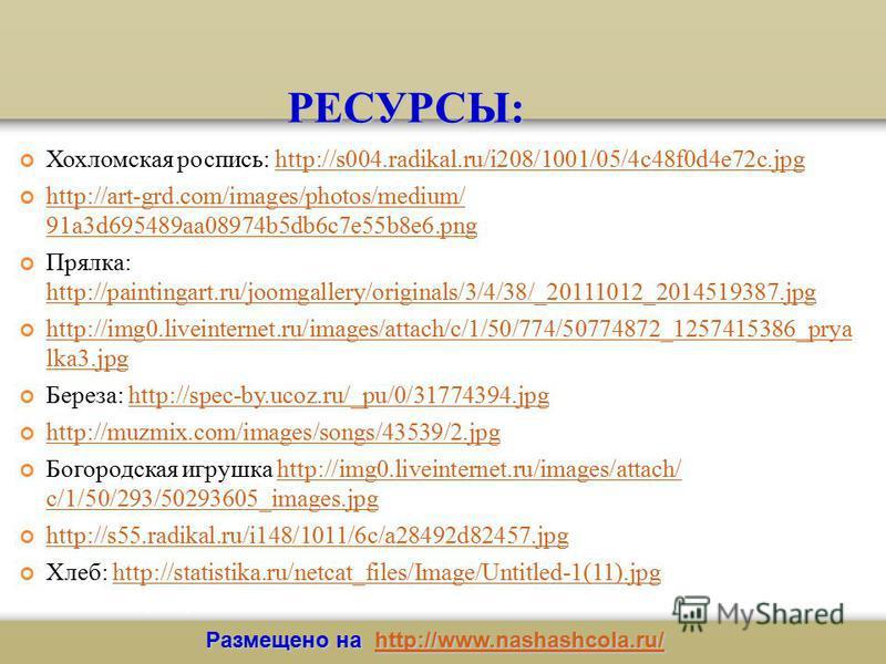 РЕСУРСЫ: Хохломская роспись: http://s004.radikal.ru/i208/1001/05/4c48f0d4e72c.jpghttp://s004.radikal.ru/i208/1001/05/4c48f0d4e72c.jpg http://art-grd.com/images/photos/medium/ 91a3d695489aa08974b5db6c7e55b8e6. png http://art-grd.com/images/photos/medi
