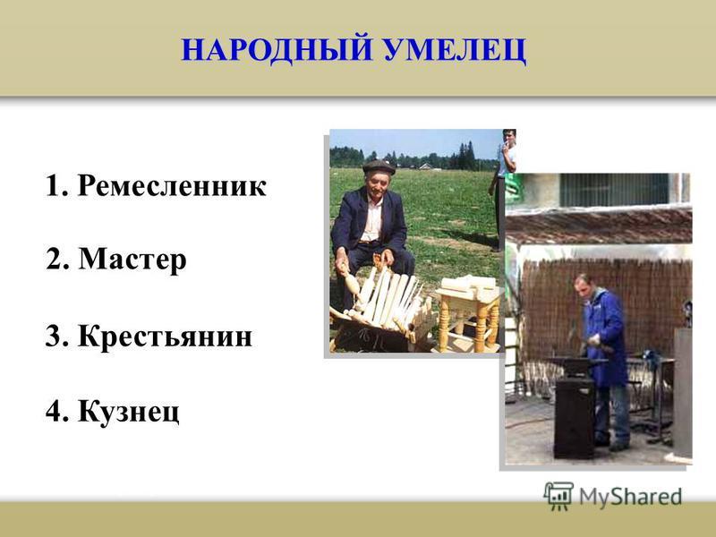 НАРОДНЫЙ УМЕЛЕЦ 1. Ремесленник 2. Мастер 3. Крестьянин 4. Кузнец