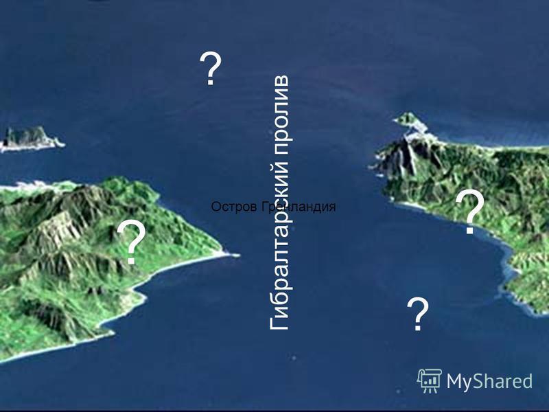 Гибралтарский пролив ? ? ? ? Остров Гренландия