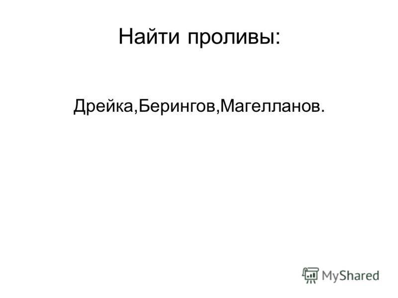 Найти проливы: Дрейка,Берингов,Магелланов.