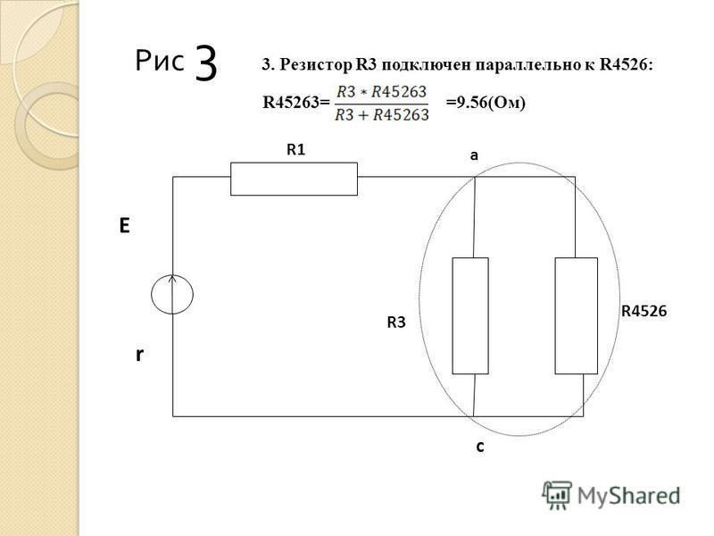 Рис 3 3. Резистор R3 подключен параллельно к R4526: R45263= =9.56(Ом) R4526 a c E r R3 R1