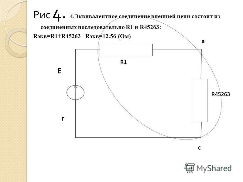 Рис 4. 4. Эквивалентное соединение внешней цепи состоит из соединенных последовательно R1 и R45263: Rэкв=R1+R45263 Rэкв=12.56 (Ом) R45263 E r R1 a c