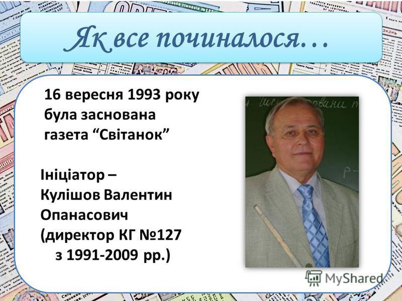 Як все починалося… 16 вересня 1993 року була заснована газета Світанок Ініціатор – Кулішов Валентин Опанасович (директор КГ 127 з 1991-2009 рр.)