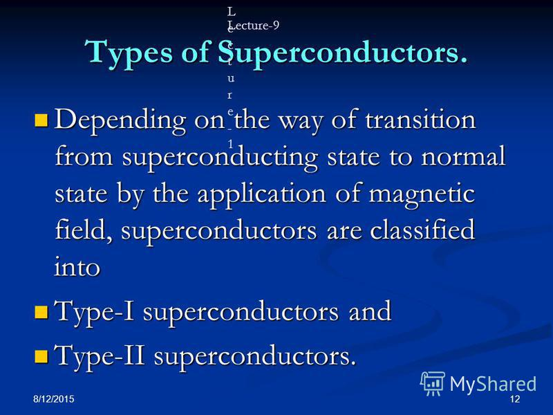 8/12/2015 12 Types of Superconductors. Depending on the way of transition from superconducting state to normal state by the application of magnetic field, superconductors are classified into Depending on the way of transition from superconducting sta