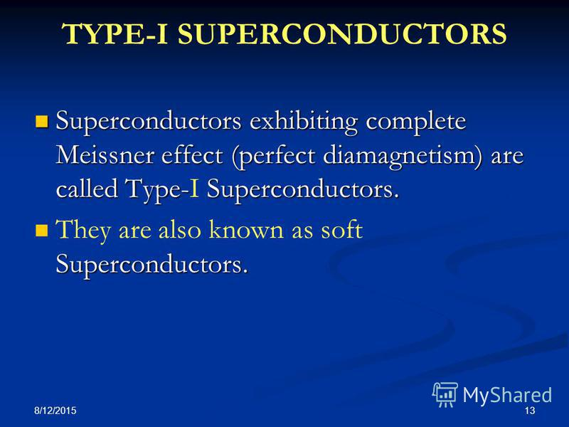 8/12/2015 13 TYPE-I SUPERCONDUCTORS Superconductors exhibiting complete Meissner effect (perfect diamagnetism) are called Type-Superconductors. Superconductors exhibiting complete Meissner effect (perfect diamagnetism) are called Type-I Superconducto