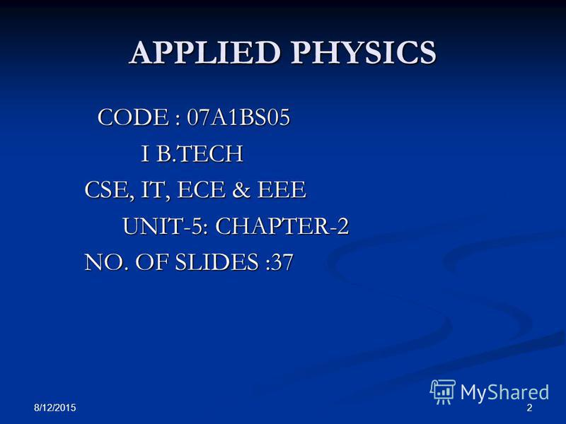 8/12/2015 2 APPLIED PHYSICS CODE : 07A1BS05 CODE : 07A1BS05 I B.TECH I B.TECH CSE, IT, ECE & EEE CSE, IT, ECE & EEE UNIT-5: CHAPTER-2 UNIT-5: CHAPTER-2 NO. OF SLIDES :37 NO. OF SLIDES :37