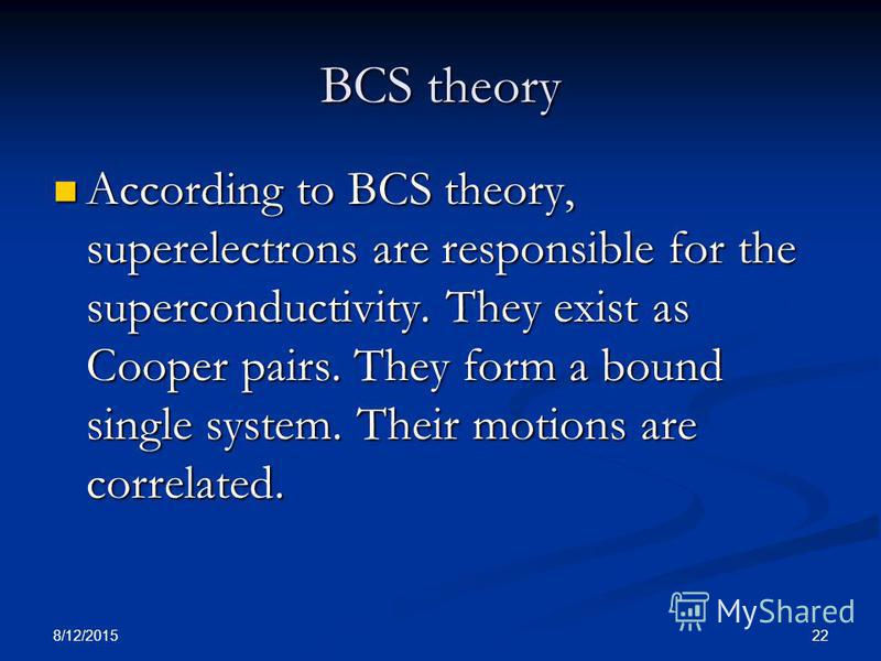 8/12/2015 22 BCS theory According to BCS theory, superelectrons are responsible for the superconductivity. They exist as Cooper pairs. They form a bound single system. Their motions are correlated. According to BCS theory, superelectrons are responsi