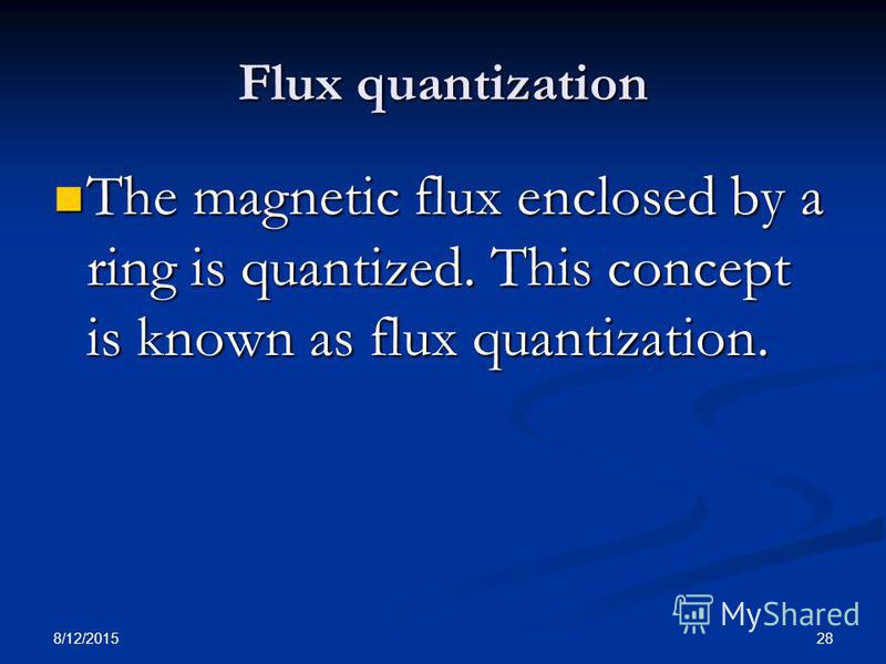 8/12/2015 28 Flux quantization The magnetic flux enclosed by a ring is quantized. This concept is known as flux quantization. The magnetic flux enclosed by a ring is quantized. This concept is known as flux quantization.