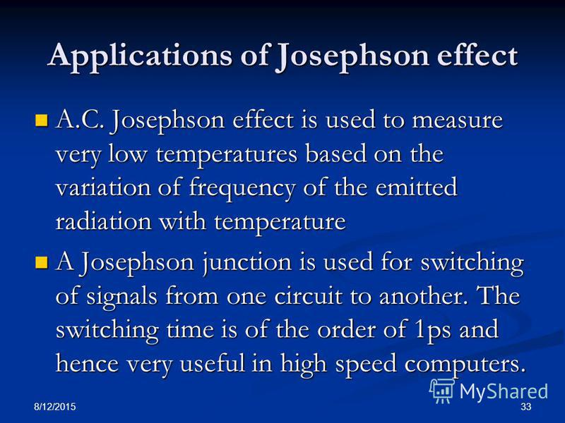 8/12/2015 33 Applications of Josephson effect A.C. Josephson effect is used to measure very low temperatures based on the variation of frequency of the emitted radiation with temperature A.C. Josephson effect is used to measure very low temperatures