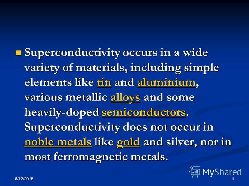8/12/2015 4 Superconductivity occurs in a wide variety of materials, including simple elements like tin and aluminium, various metallic alloys and some heavily-doped semiconductors. Superconductivity does not occur in noble metals like gold and silve