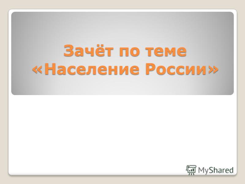 Зачёт по теме «Население России»