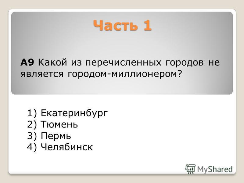Часть 1 1) Екатеринбург 2) Тюмень 3) Пермь 4) Челябинск А9 Какой из перечисленных городов не является городом-миллионером?
