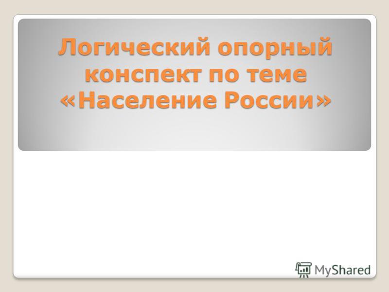 Логический опорный конспект по теме «Население России»