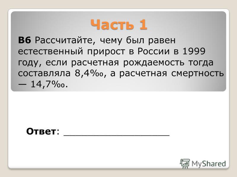 Часть 1 Ответ: __________________ В6 Рассчитайте, чему был равен естественный прирост в России в 1999 году, если расчетная рождаемость тогда составляла 8,4, а расчетная смертность 14,7.