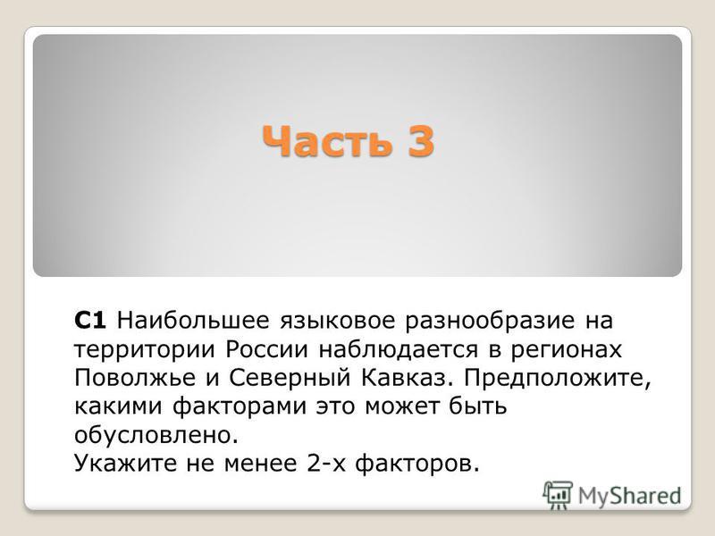 Часть 3 С1 Наибольшее языковое разнообразие на территории России наблюдается в регионах Поволжье и Северный Кавказ. Предположите, какими факторами это может быть обусловлено. Укажите не менее 2-х факторов.