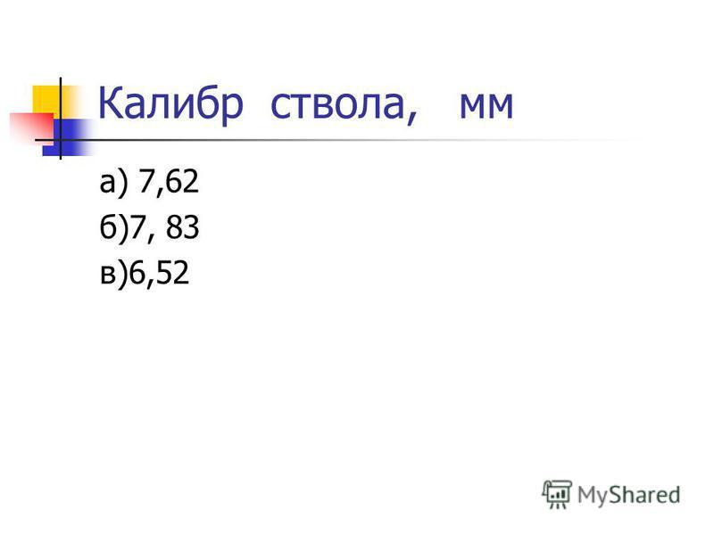 Калибр ствола, мм а) 7,62 б)7, 83 в)6,52