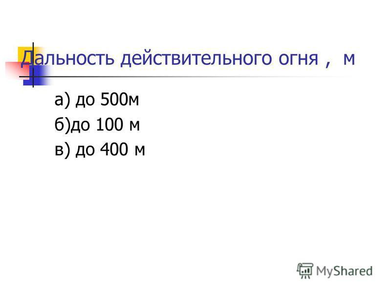 Дальность действительного огня, м а) до 500 м б)до 100 м в) до 400 м