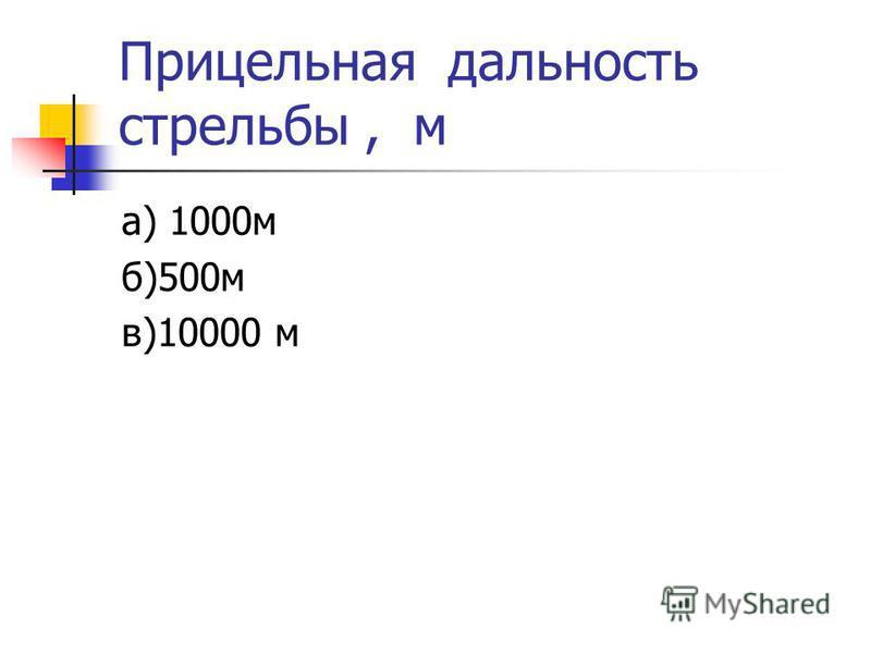 Прицельная дальность стрельбы, м а) 1000 м б)500 м в)10000 м