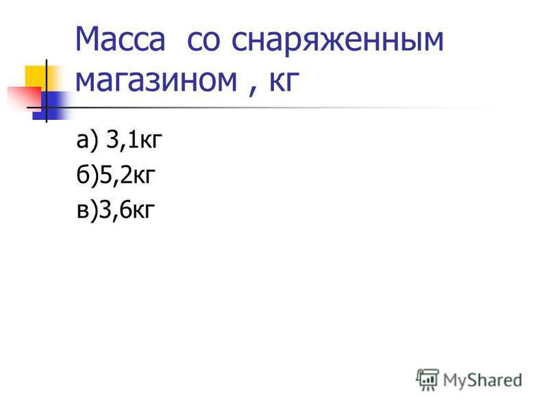 Масса со снаряженным магазином, кг а) 3,1 кг б)5,2 кг в)3,6 кг
