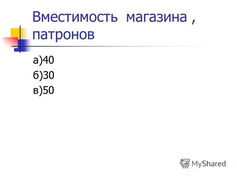 Вместимость магазина, патронов а)40 б)30 в)50