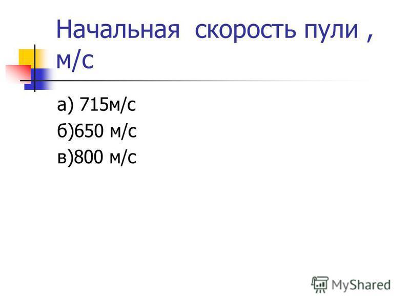 Начальная скорость пули, м/с а) 715 м/с б)650 м/с в)800 м/с