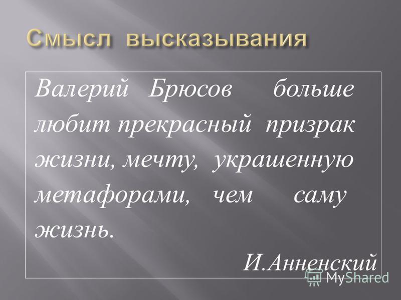 Валерий Брюсов больше любит прекрасный призрак жизни, мечту, украшенную метафорами, чем саму жизнь. И. Анненский