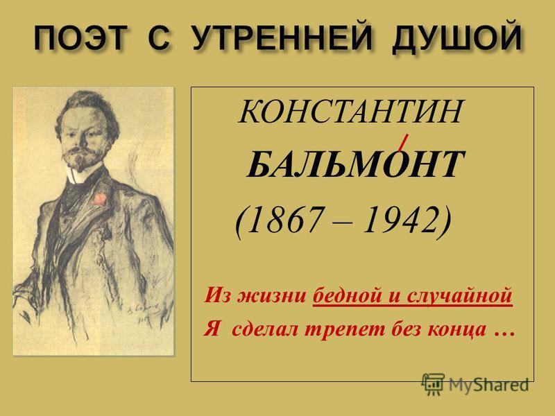 КОНСТАНТИН БАЛЬМОНТ (1867 – 1942) Из жизни бедной и случайной Я сделал трепет без конца …