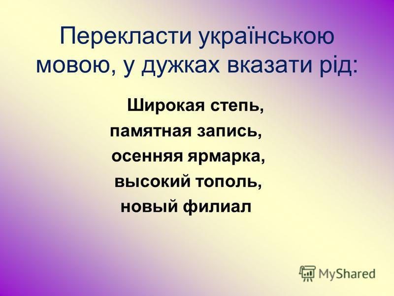 Перекласти українською мовою, у дужках вказати рід: Широкая степь, памятная запись, осенняя ярмарка, высокий тополь, новый филиал