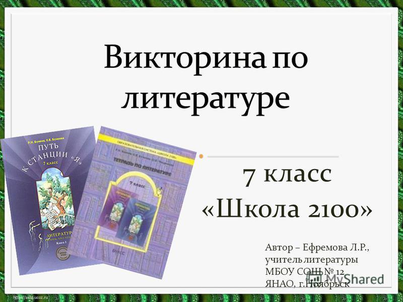 7 класс «Школа 2100» Автор – Ефремова Л.Р., учитель литературы МБОУ СОШ 12 ЯНАО, г.Ноябрьск